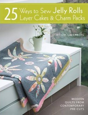 25 Ways to Sew Jelly Rolls, Layer Cakes and Charm by Brioni Greenberg